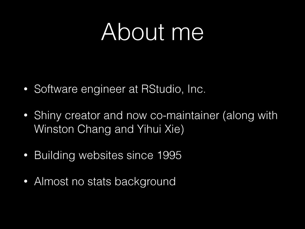 About me • Software engineer at RStudio, Inc. •...