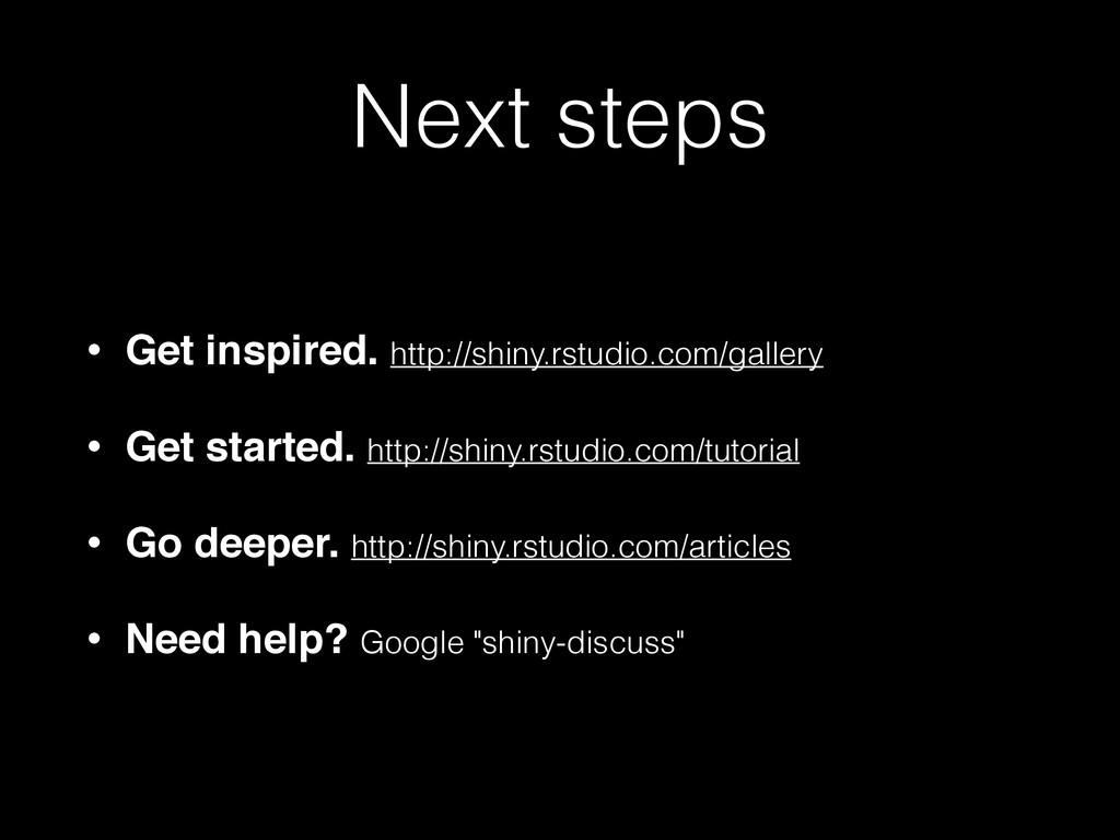 Next steps • Get inspired. http://shiny.rstudio...