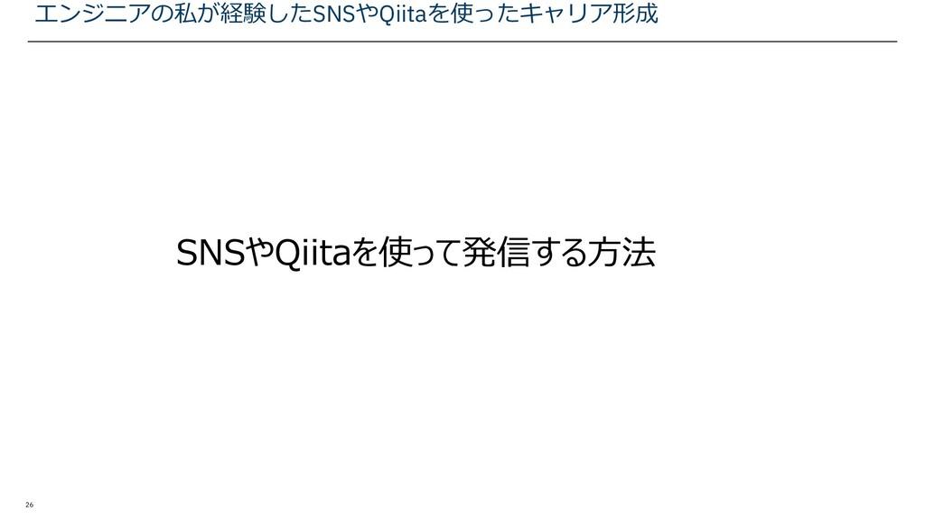 26 SNSやQiitaを使って発信する方法 エンジニアの私が経験したSNSやQiitaを使っ...