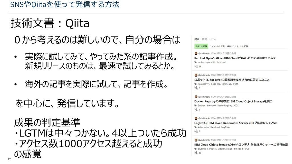 27 SNSやQiitaを使って発信する方法 技術文書:Qiita • 実際に試してみて、やっ...