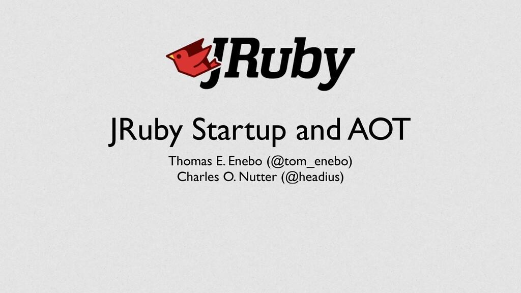 JRuby Startup and AOT Thomas E. Enebo (@tom_ene...
