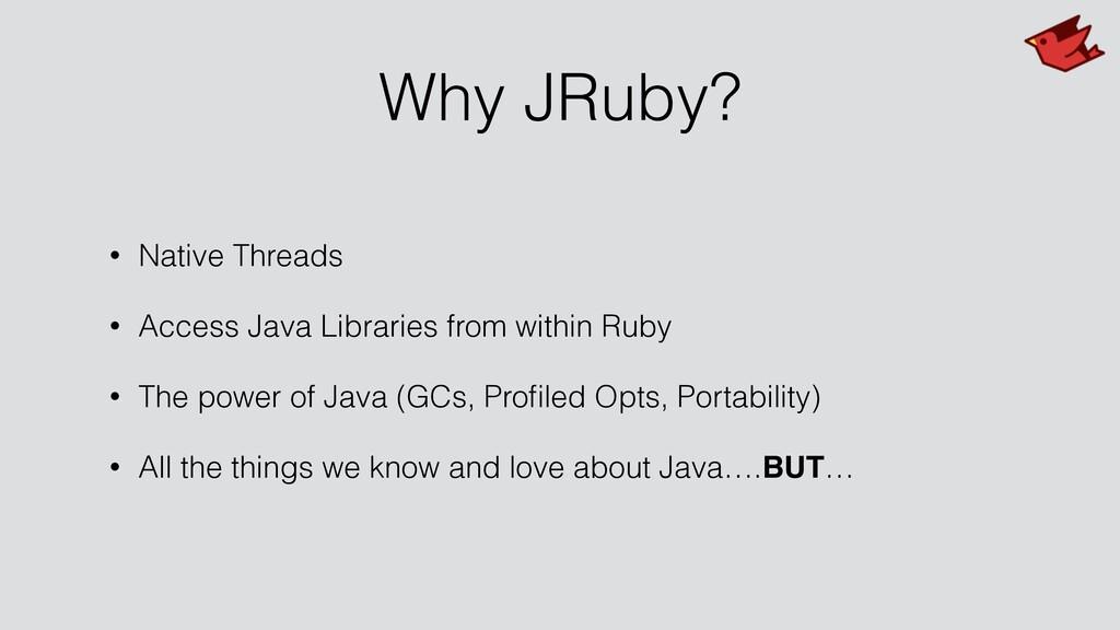 Why JRuby? • Native Threads • Access Java Libra...