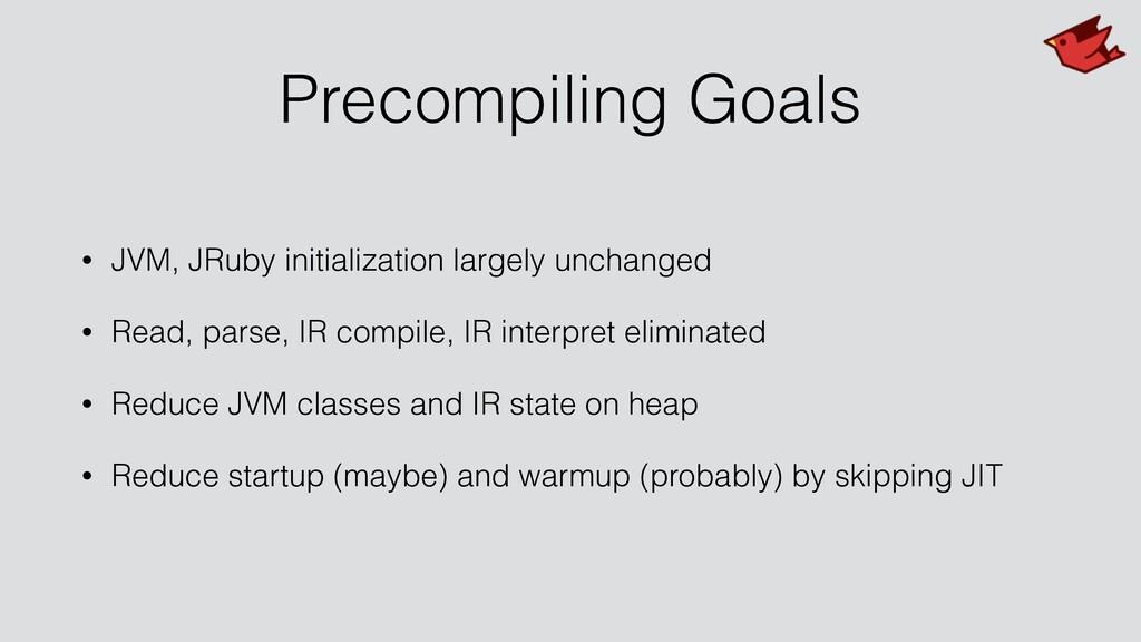 Precompiling Goals • JVM, JRuby initialization ...