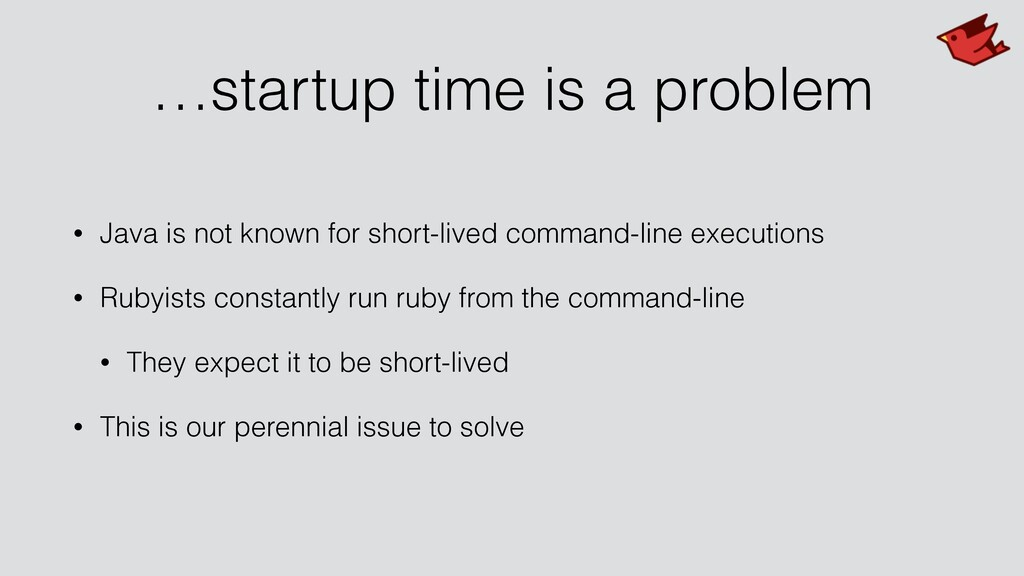 …startup time is a problem • Java is not known ...