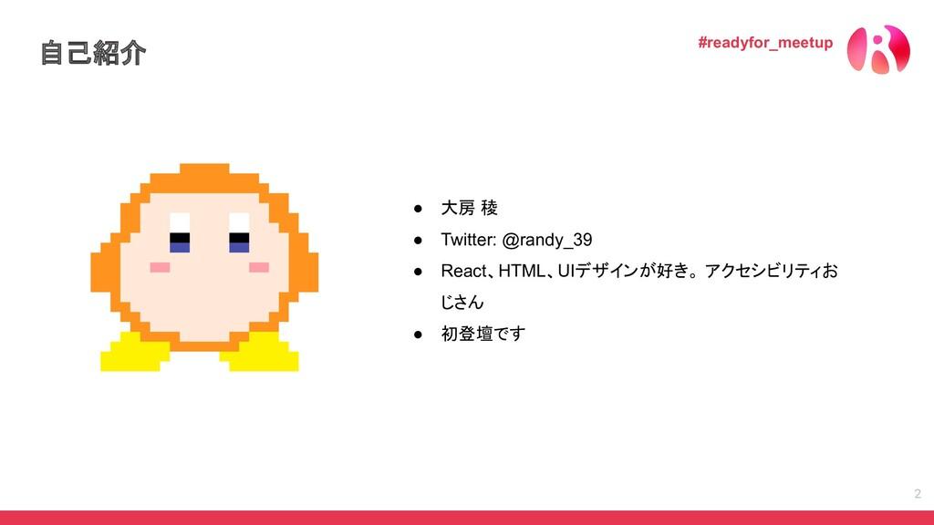 自己紹介 2 ● 大房 稜 ● Twitter: @randy_39 ● React、HTML...