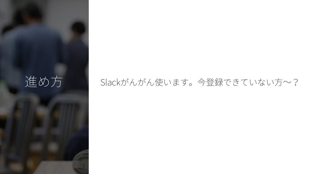 進め方 Slackがんがん使います。今登録できていない方~?