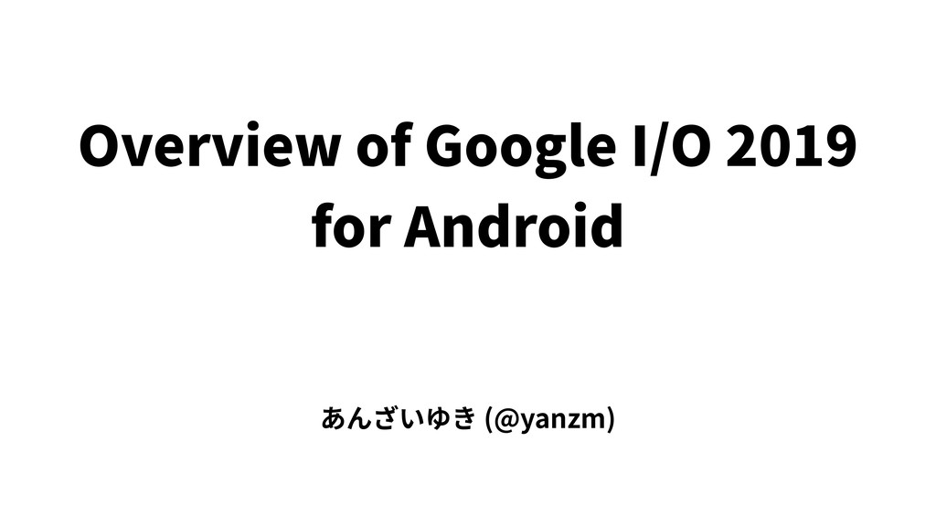 Overview of Google I/O 2019 for Android あんざいゆき ...