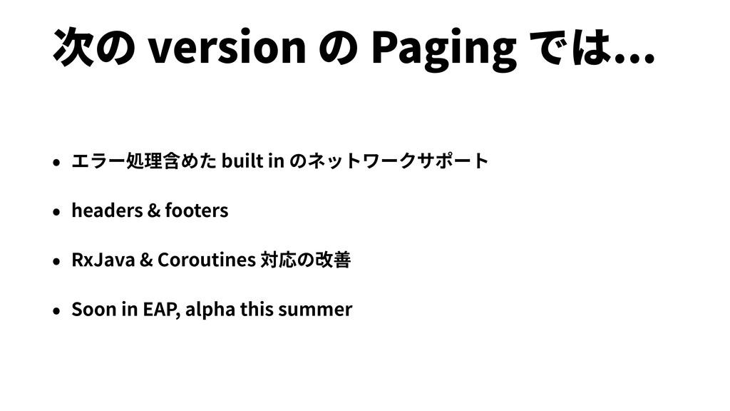 次の version の Paging では... • エラー処理含めた built in の...