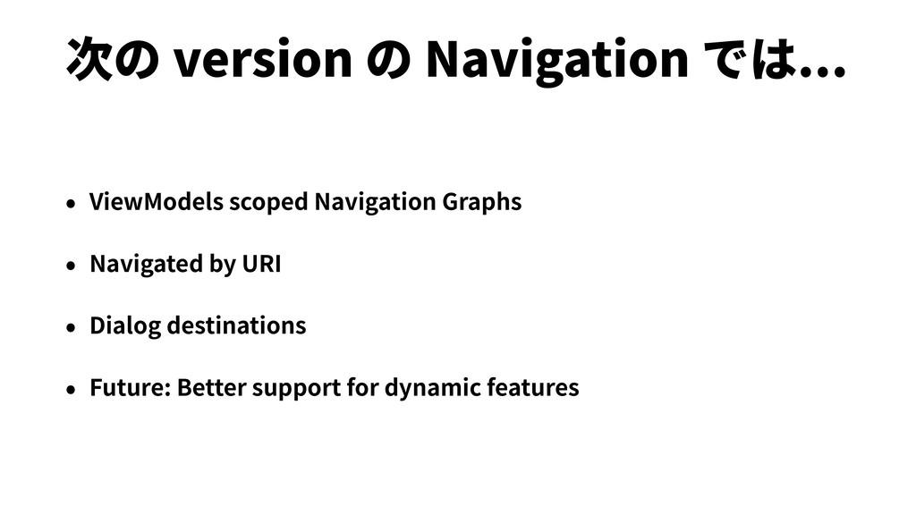 次の version の Navigation では... • ViewModels scop...