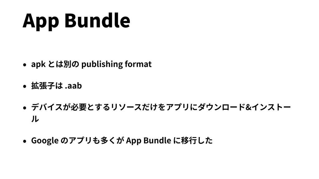 App Bundle • apk とは別の publishing format • 拡張⼦は ...