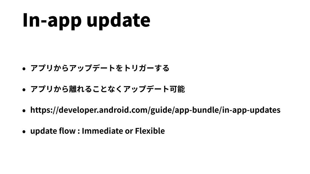 In-app update • アプリからアップデートをトリガーする • アプリから離れること...