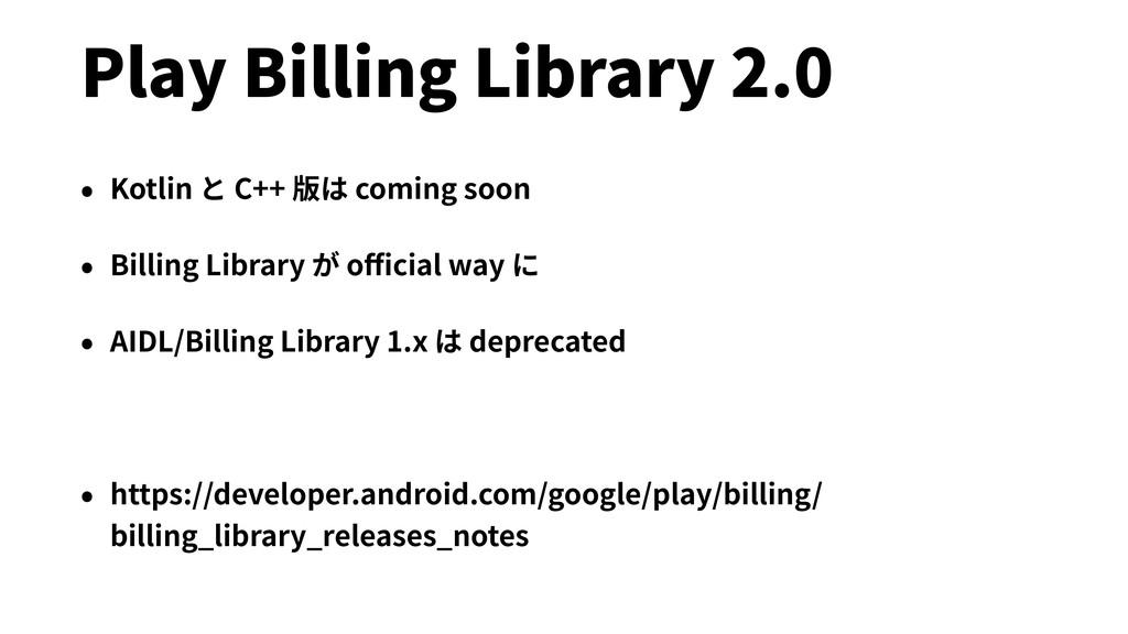 Play Billing Library 2.0 • Kotlin と C++ 版は comi...