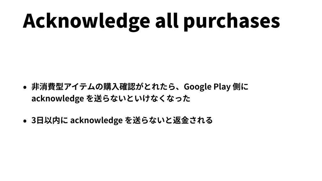 Acknowledge all purchases • ⾮消費型アイテムの購⼊確認がとれたら、...