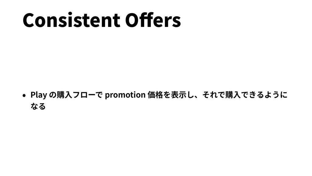 Consistent Offers • Play の購⼊フローで promotion 価格を表⽰...