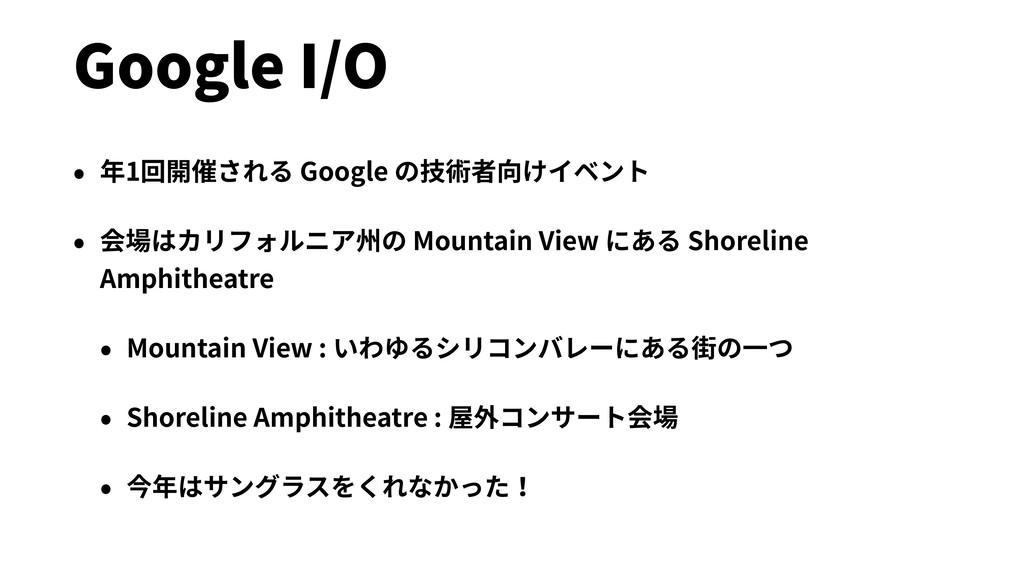 Google I/O • 年1回開催される Google の技術者向けイベント • 会場はカリ...