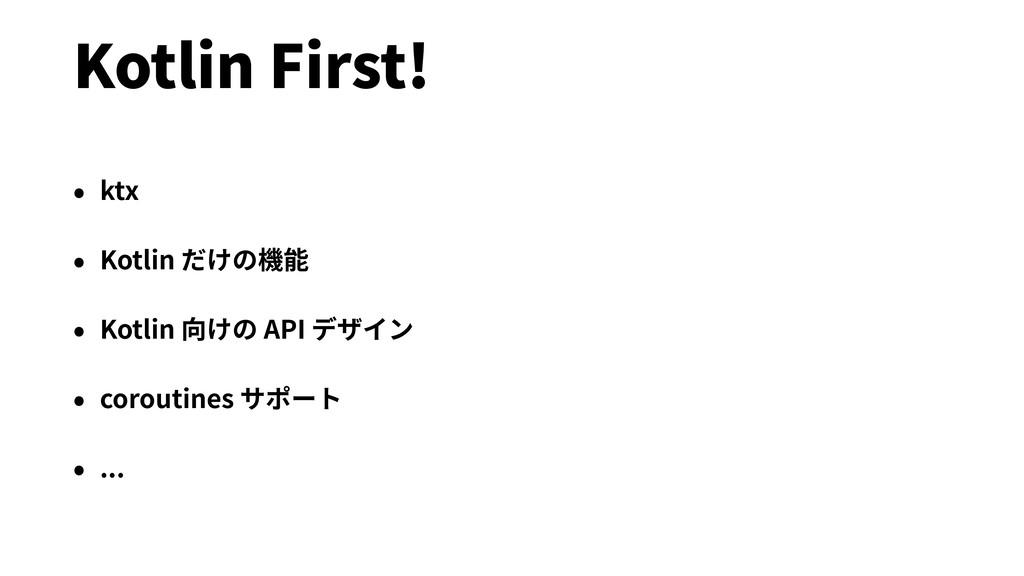 Kotlin First! • ktx • Kotlin だけの機能 • Kotlin 向けの...