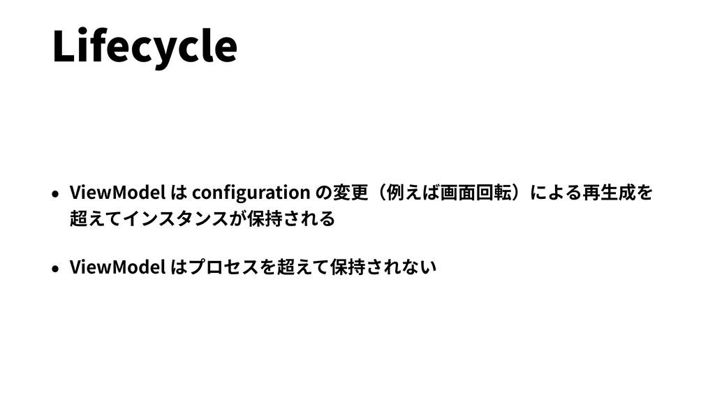 Lifecycle • ViewModel は configuration の変更(例えば画⾯回...