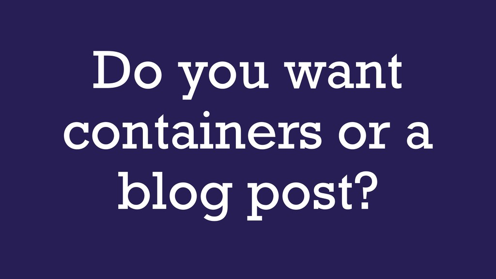 Do you want containers or a blog post?