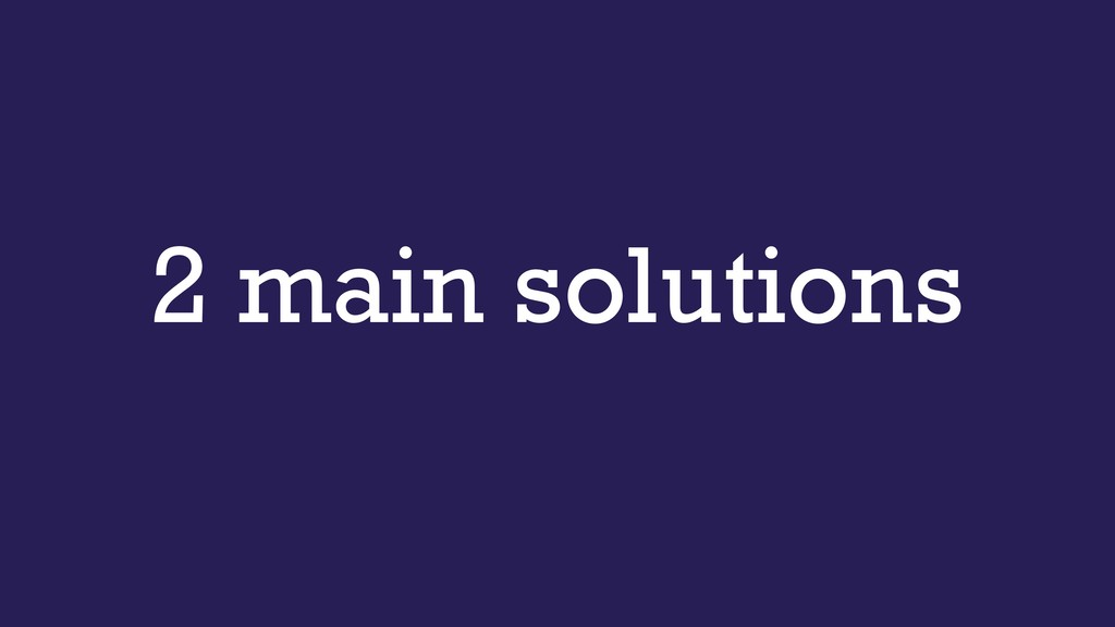2 main solutions