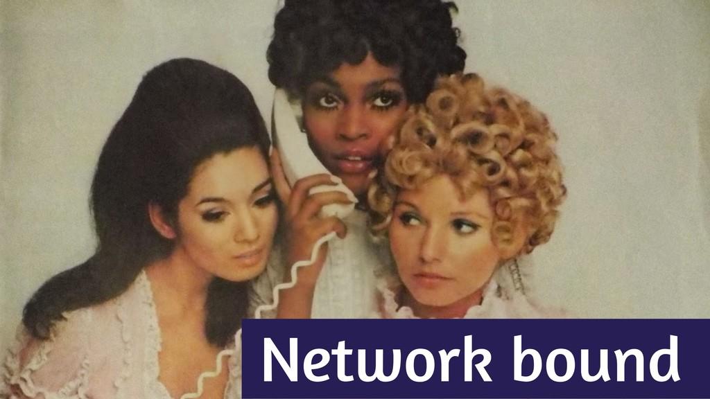Network bound