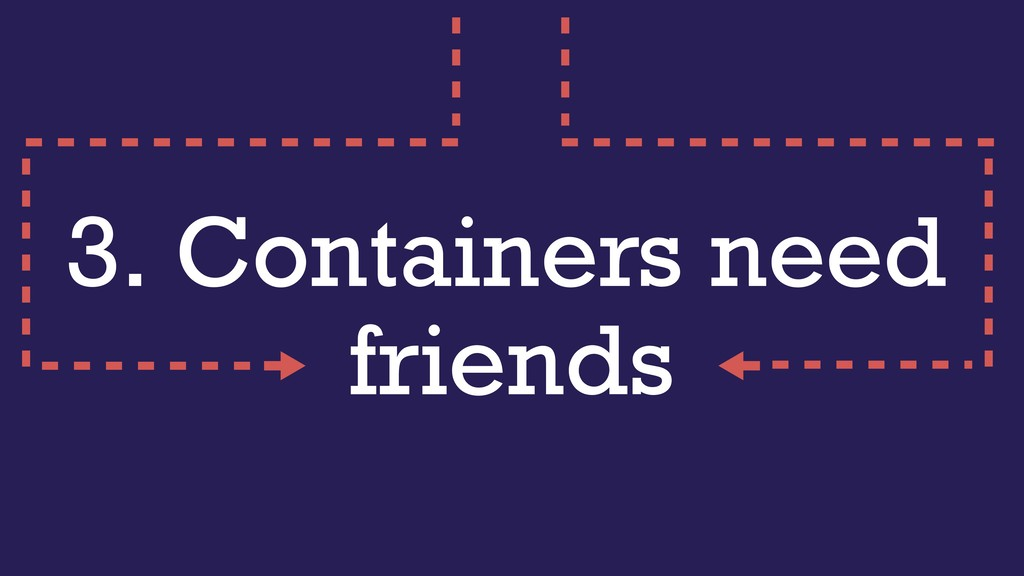 3. Containers need friends