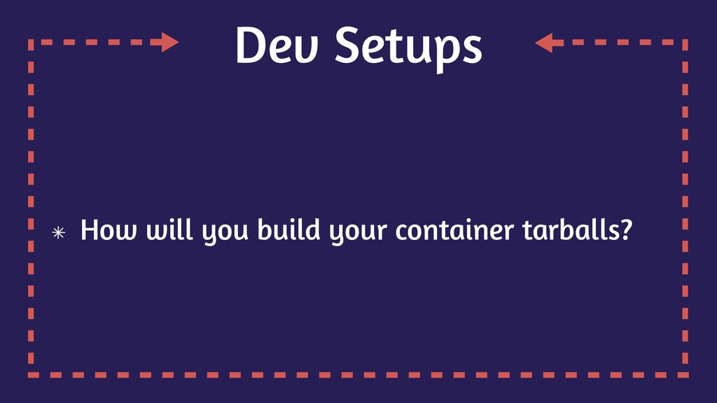 Dev Setups How will you build your container ta...