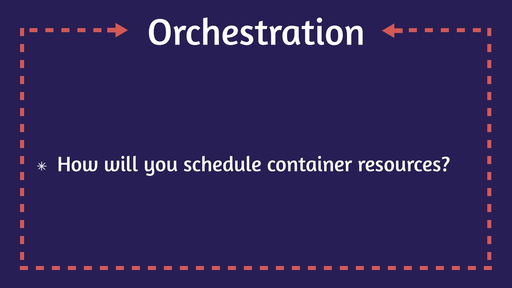 Orchestration How will you schedule container r...