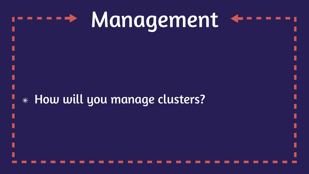 Management How will you manage clusters?