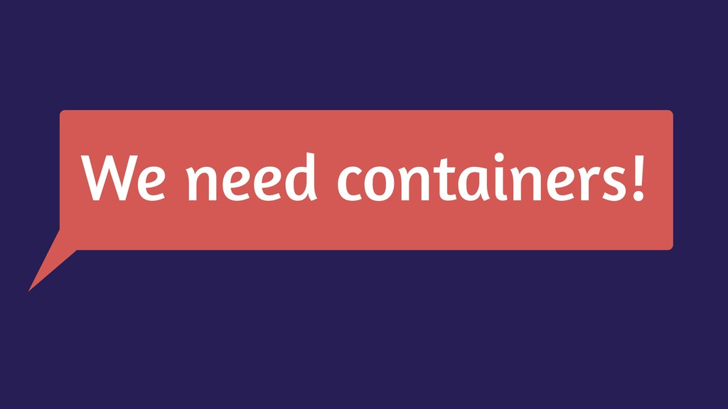 We need containers!