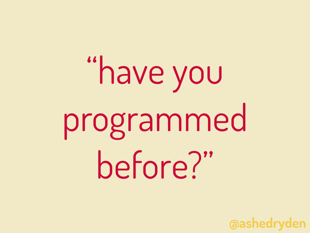 """@ashedryden """"have you programmed before?"""""""