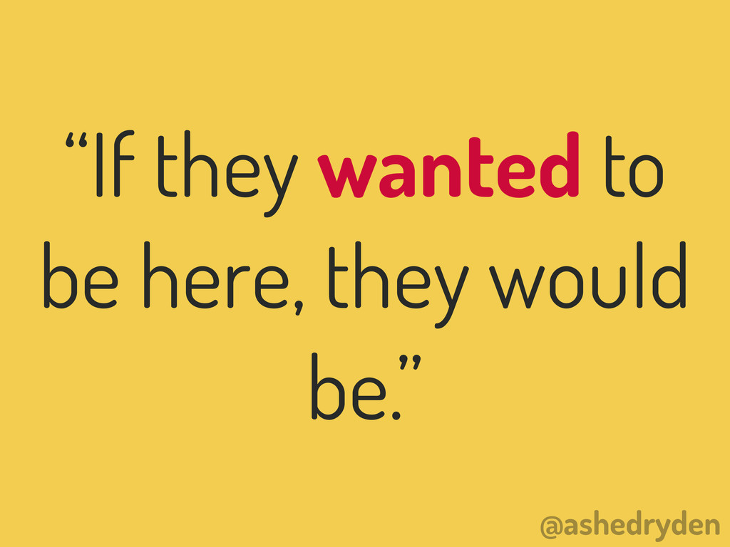 """@ashedryden """"If they wanted to be here, they wo..."""