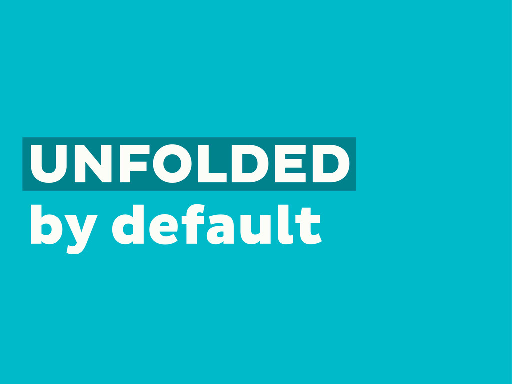 UNFOLDED by default