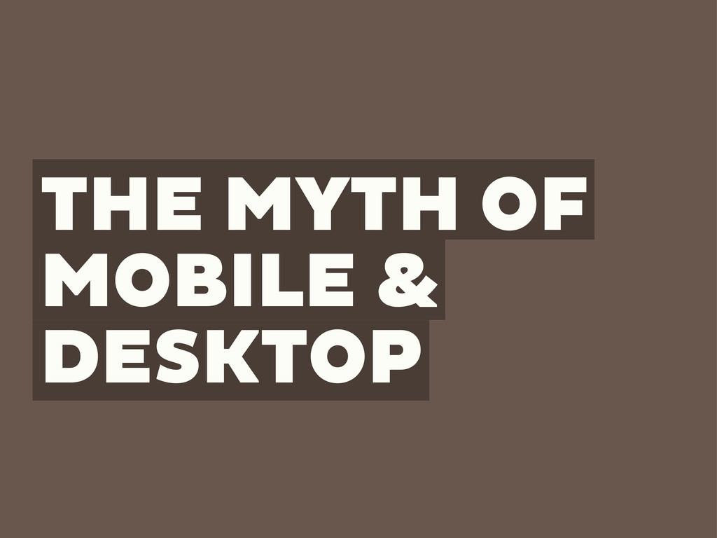 THE MYTH OF MOBILE & DESKTOP