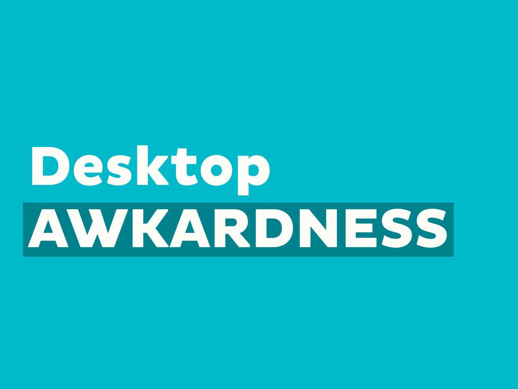 Desktop AWKARDNESS