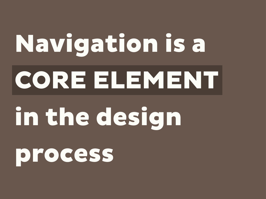 Navigation is a CORE ELEMENT in the design proc...