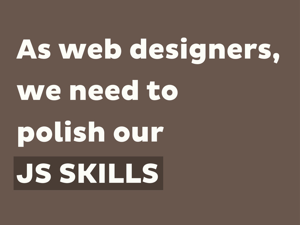 As web designers, we need to polish our JS SKIL...