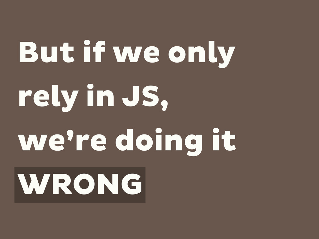 But if we only rely in JS, we're doing it WRONG