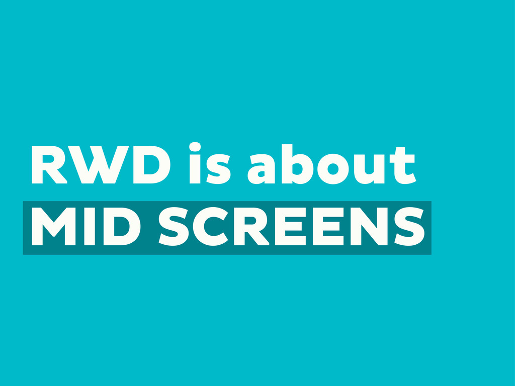 RWD is about MID SCREENS