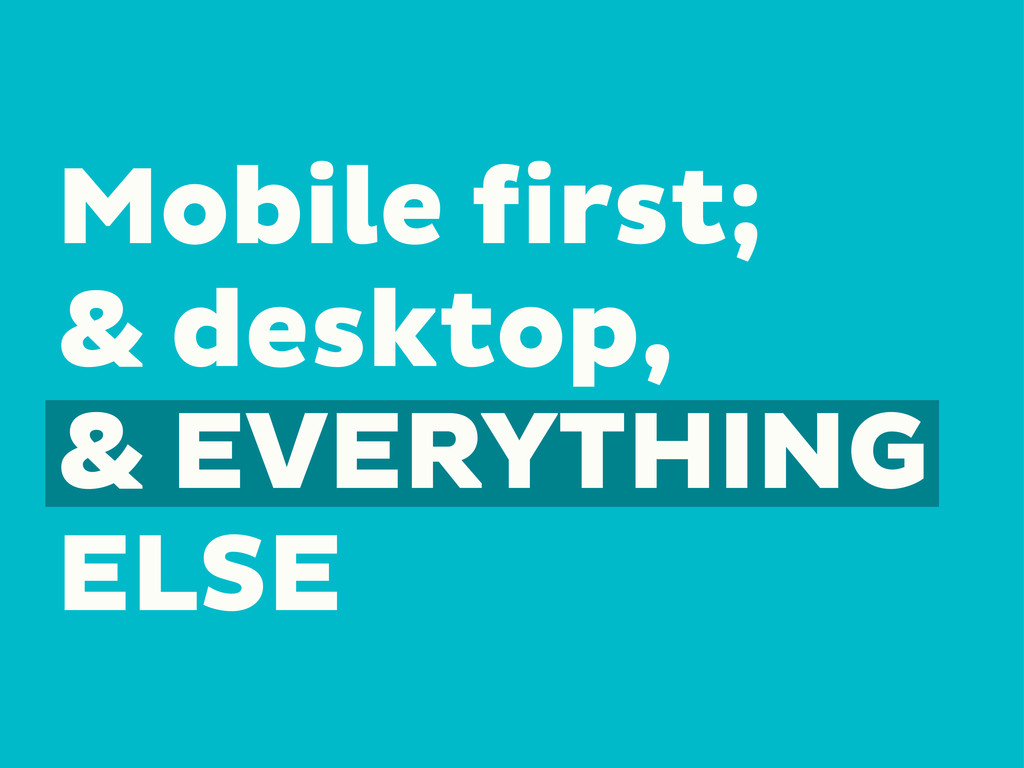 Mobile first; & desktop, & EVERYTHING ELSE