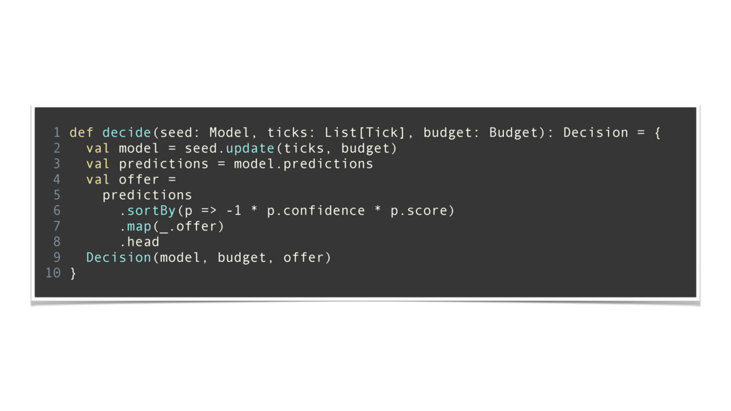 ! 1 def decide(seed: Model, ticks: List[Tick], ...
