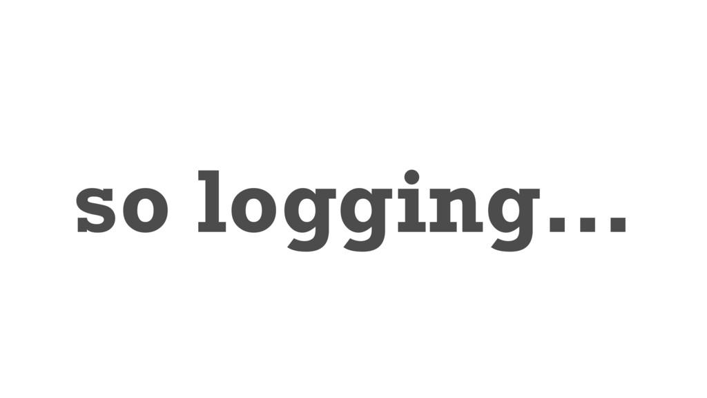 so logging…