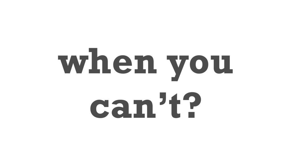 when you can't?