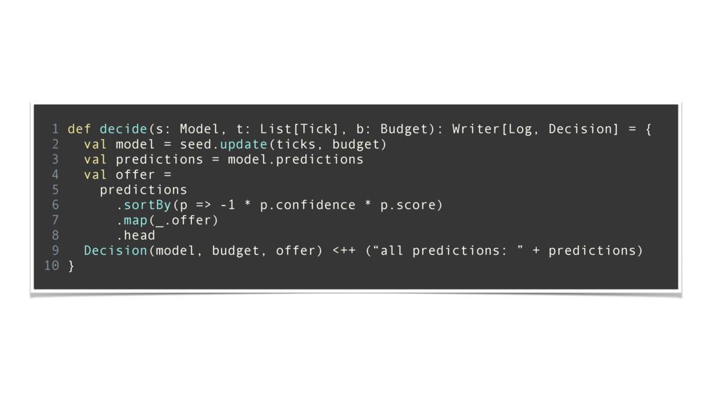 ! 1 def decide(s: Model, t: List[Tick], b: Budg...