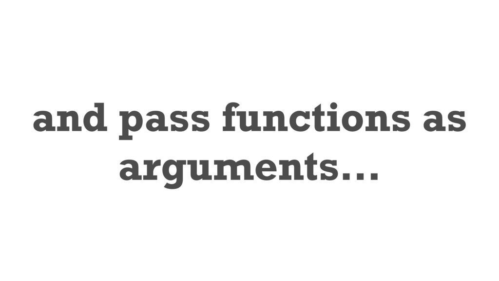 and pass functions as arguments…