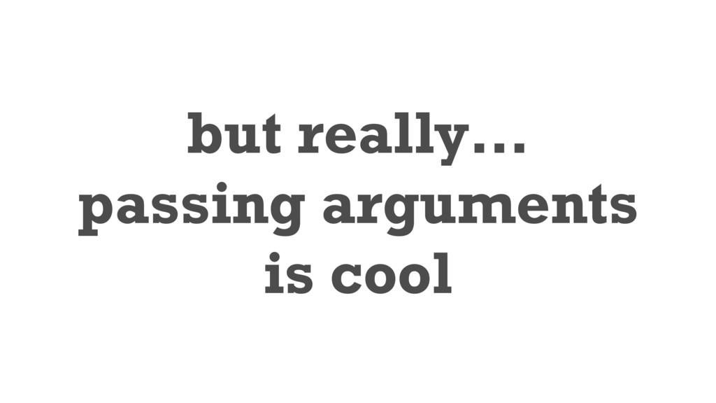 but really… passing arguments is cool