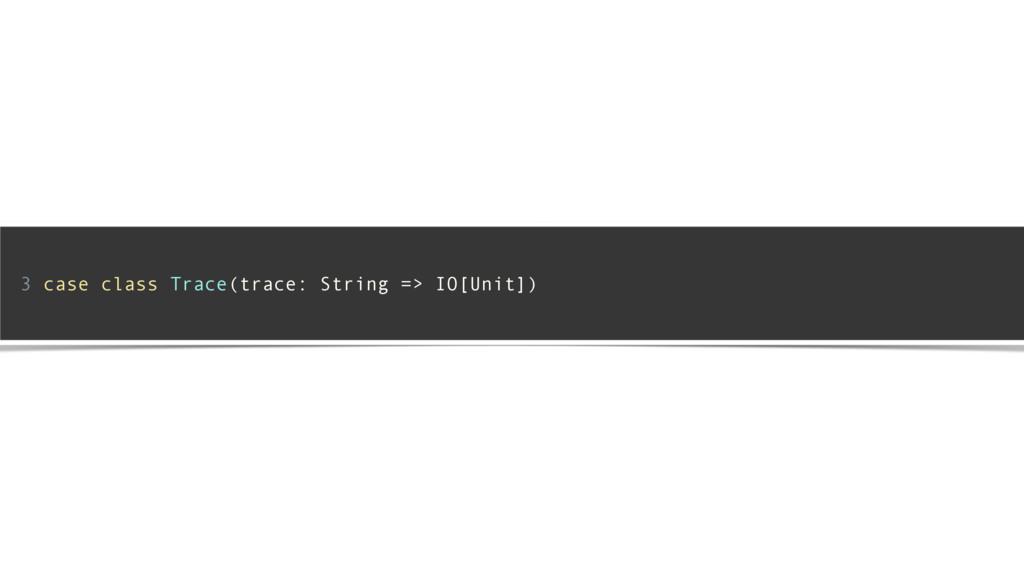 3 case class Trace(trace: String => IO[Unit]) !