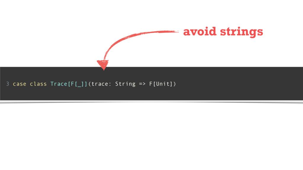 3 case class Trace[F[_]](trace: String => F[Uni...