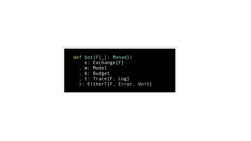 ! def bot[F[_]: Monad]( e: Exchange[F] , m: Mod...