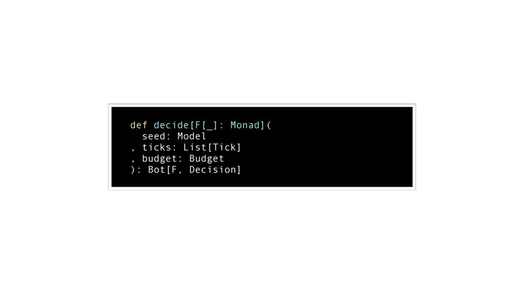 ! def decide[F[_]: Monad]( seed: Model , ticks:...