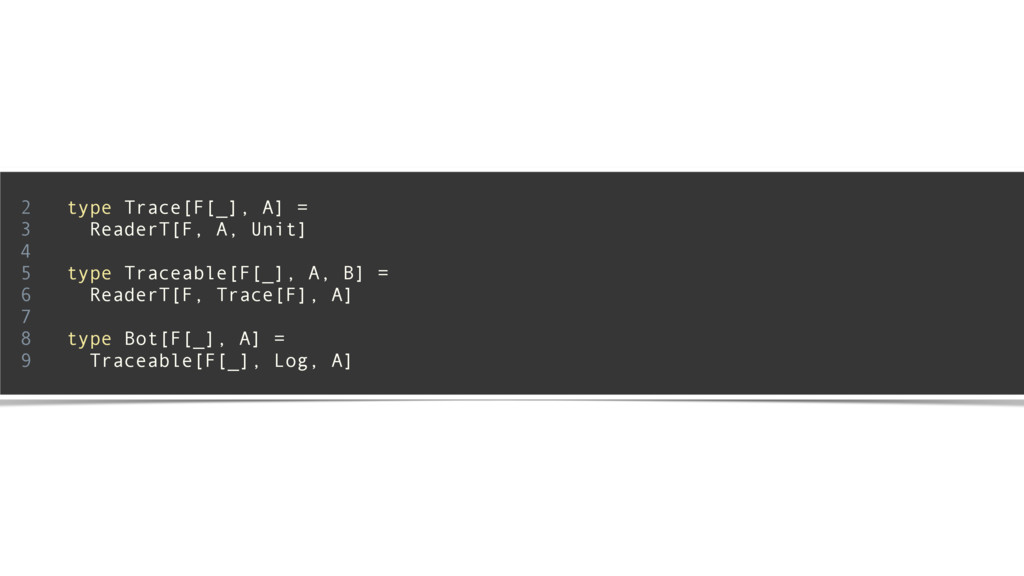 2 type Trace[F[_], A] = 3 ReaderT[F, A, Unit] 4...